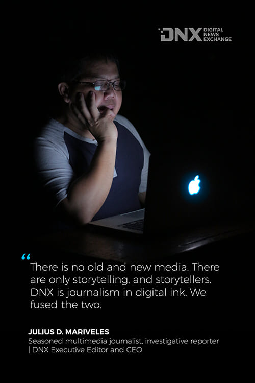 There is no old and new media. There are only storytelling and storytellers. DNX is journalism in digital ink. We fused the two.